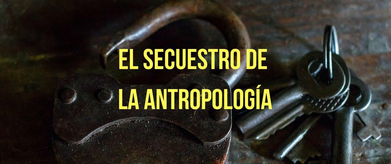 El secuestro de la antropología por la academia