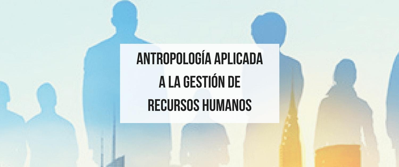 Antropología Aplicada a la gestión de recursos humanos